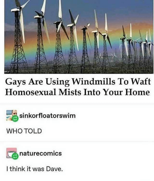 gays: Gays Are Using Windmills To Waft  Homosexual Mists Into Your Home  sinkorfloatorswim  WHO TOLD  naturecomics  I think it was Dave.