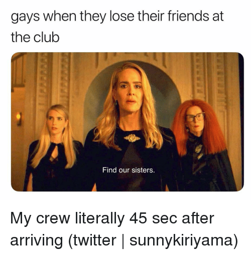 Club, Friends, and Twitter: gays when they lose their friends at  the club  Find our sisters My crew literally 45 sec after arriving (twitter | sunnykiriyama)