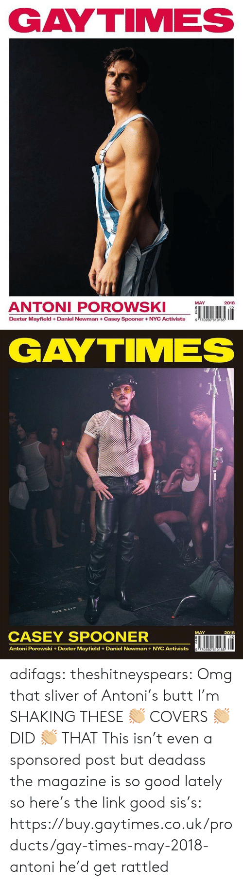 Newman: GAYTIMES  ANTONI POROWS  MAY  2018  Dexter Mayfield + Daniel Newman + Casey Spooner + NYC Activists  9   GAYTIMES  CASEY SPOONER  ÜNI lin  MAY  2018  Antoni Porowski +Dexter Mayfield Daniel Newman+NYC Activists adifags:  theshitneyspears:  Omg that sliver of Antoni's butt I'm SHAKING THESE 👏🏼 COVERS 👏🏼 DID 👏🏼 THAT  This isn't even a sponsored post but deadass the magazine is so good lately so here's the link good sis's: https://buy.gaytimes.co.uk/products/gay-times-may-2018-antoni  he'd get rattled