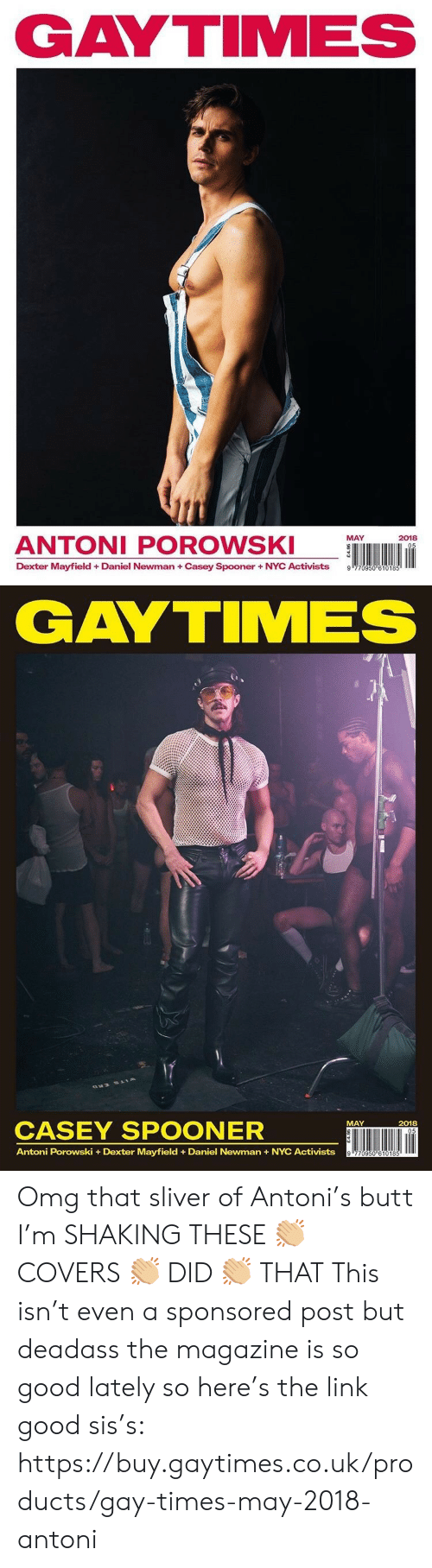 Butt, Newman, and Omg: GAYTIMES  ANTONI POROWS  MAY  2018  Dexter Mayfield + Daniel Newman + Casey Spooner + NYC Activists  9   GAYTIMES  CASEY SPOONER  ÜNI lin  MAY  2018  Antoni Porowski +Dexter Mayfield Daniel Newman+NYC Activists Omg that sliver of Antoni's butt I'm SHAKING THESE 👏🏼 COVERS 👏🏼 DID 👏🏼 THAT  This isn't even a sponsored post but deadass the magazine is so good lately so here's the link good sis's: https://buy.gaytimes.co.uk/products/gay-times-may-2018-antoni