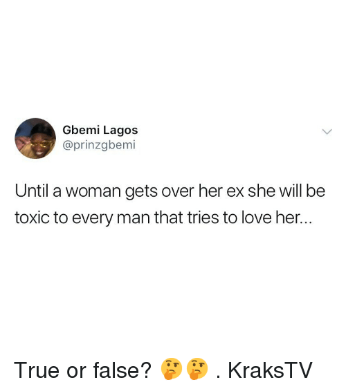 Love, Memes, and True: Gbemi Lagos  @prinzgbemi  Until a woman gets over her ex she will be  toxic to every man that tries to love her.. True or false? 🤔🤔 . KraksTV