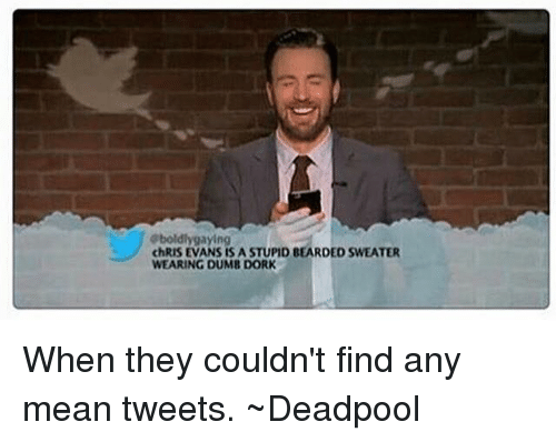 mean tweets: gboldly gaying  chRIS EVANS ISASTUPID BEARDED SWEATER  WEARING DUMB DORK When they couldn't find any mean tweets.   ~Deadpool