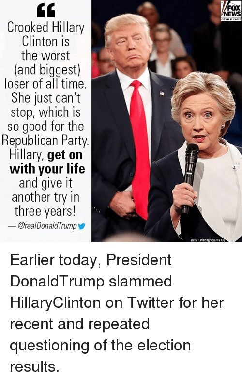 Hillary Clinton, Life, and Memes: GC  Crooked Hillary  Clinton is  the worst  (and biggest)  loser of all time.  She just can't  stop, which is  so good for the  Republican Party  Hillary, get on  with your life  and give it  another try in  three years!  @real DonaldTrump  oX  NEWS  ㈥ckT.WIldngPool via Apj Earlier today, President DonaldTrump slammed HillaryClinton on Twitter for her recent and repeated questioning of the election results.