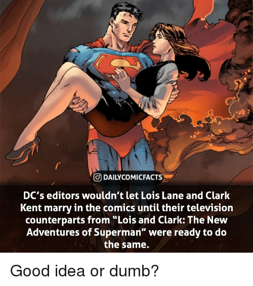 """Clark Kent, Dumb, and Facts: GDAILYCO MI FACTS  DC's editors wouldn't let Lois Lane and Clark  Kent marry in the comics until their television  counterparts from """"Lois and Clark: The New  Adventures of Superman"""" were ready to do  the same. Good idea or dumb?"""