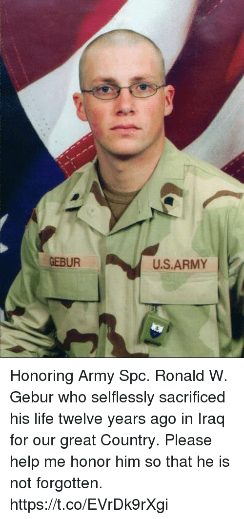Life, Memes, and Army: GEBUR  U.S.ARMY Honoring Army Spc. Ronald W. Gebur who selflessly sacrificed his life twelve years ago in Iraq for our great Country. Please help me honor him so that he is not forgotten. https://t.co/EVrDk9rXgi