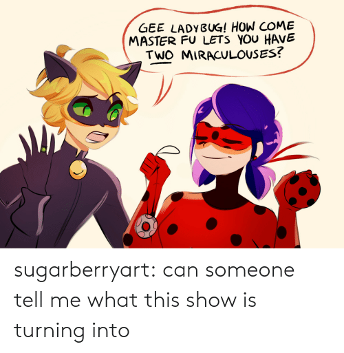 Target, Tumblr, and Blog: GEE LADYBUG! HOW COME  MASTER FU LETS YOU HAVVE  TWO MIRACULOUSES? sugarberryart: can someone tell me what this show is turning into