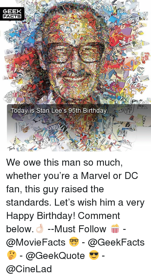 Birthday, Facts, and Memes: GEEH  FACTS  Today is Stan Lee's 95th Birthday  Gns We owe this man so much, whether you're a Marvel or DC fan, this guy raised the standards. Let's wish him a very Happy Birthday! Comment below.👌🏻 --Must Follow 🍿 - @MovieFacts 🤓 - @GeekFacts 🤔 - @GeekQuote 😎 - @CineLad