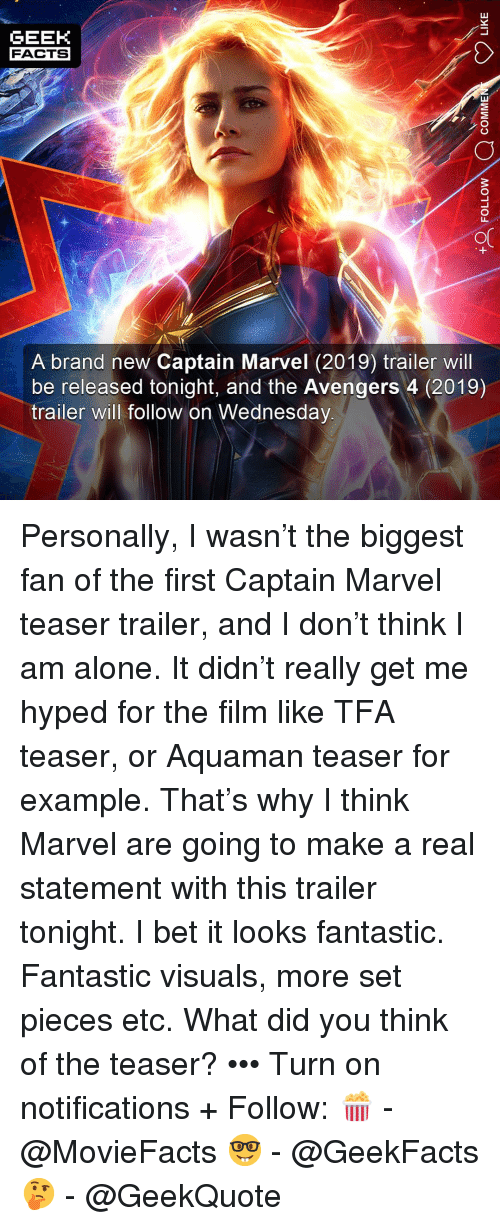 Being Alone, Facts, and I Bet: GEEK  FACTS  A brand new Captain Marvel (2019) trailer will  be released tonight, and the Avengers 4 (2019)  trailer will follow on Wednesday Personally, I wasn't the biggest fan of the first Captain Marvel teaser trailer, and I don't think I am alone. It didn't really get me hyped for the film like TFA teaser, or Aquaman teaser for example. That's why I think Marvel are going to make a real statement with this trailer tonight. I bet it looks fantastic. Fantastic visuals, more set pieces etc. What did you think of the teaser? ••• Turn on notifications + Follow: 🍿 - @MovieFacts 🤓 - @GeekFacts 🤔 - @GeekQuote