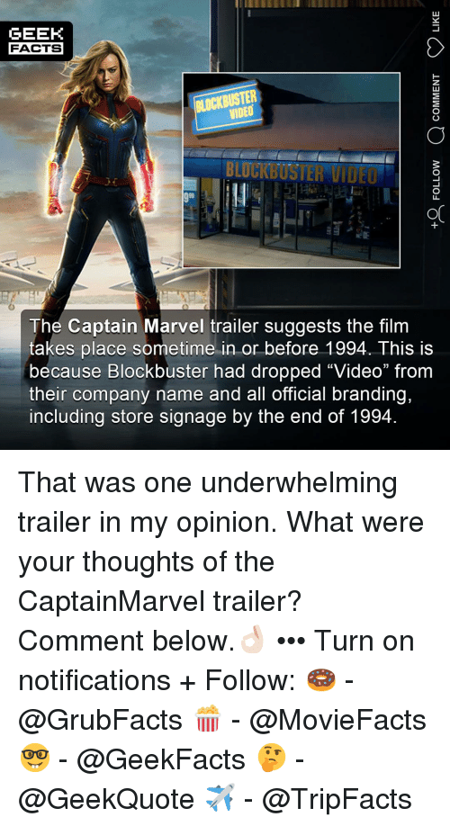"branding: GEEK  FACTS  BLOCKBUSTER  VIDEO  BLUCKBUSTER VIDEO  OC  The Captain Marvel trailer suggests the film  takes place sometime in or before 1994. This is  because Blockbuster had dropped ""Video"" from  their company name and all official branding,  including store signage by the end of 1994 That was one underwhelming trailer in my opinion. What were your thoughts of the CaptainMarvel trailer? Comment below.👌🏻 ••• Turn on notifications + Follow: 🍩 - @GrubFacts 🍿 - @MovieFacts 🤓 - @GeekFacts 🤔 - @GeekQuote ✈️ - @TripFacts"