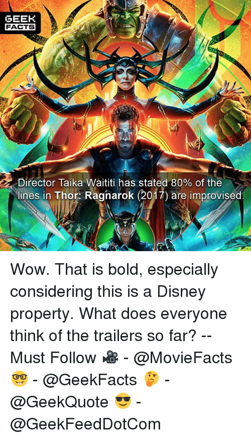Disney, Facts, and Memes: GEEK  FACTS  Director Taika Waititi has stated 80% of the  lines in Thor: Ragnarok (2017) are improvised Wow. That is bold, especially considering this is a Disney property. What does everyone think of the trailers so far? -- Must Follow 🎥 - @MovieFacts 🤓 - @GeekFacts 🤔 - @GeekQuote 😎 - @GeekFeedDotCom