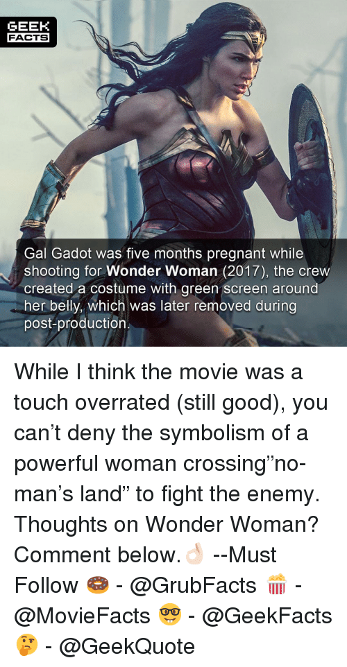 "Facts, Memes, and Pregnant: GEEK  FACTS  Gal Gadot was five months pregnant while  shooting for Wonder Woman (2017), the crew  created a costume with green screen around  her belly, which was later removed during  post-production While I think the movie was a touch overrated (still good), you can't deny the symbolism of a powerful woman crossing""no-man's land"" to fight the enemy. Thoughts on Wonder Woman? Comment below.👌🏻 --Must Follow 🍩 - @GrubFacts 🍿 - @MovieFacts 🤓 - @GeekFacts 🤔 - @GeekQuote"