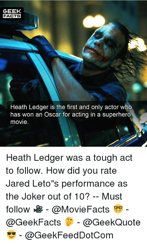 """Facts, Joker, and Memes: GEEK  FACTS  Heath Ledger is the first and only actor who  has won an Oscar for acting in a superhero  movie Heath Ledger was a tough act to follow. How did you rate Jared Leto""""s performance as the Joker out of 10? -- Must follow 🎥 - @MovieFacts 🤓 - @GeekFacts 🤔 - @GeekQuote 😎 - @GeekFeedDotCom"""