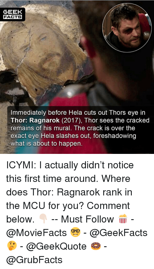 Facts, Memes, and Cracked: GEEK  FACTS  Immediately before Hela cuts out Thors eye in  Thor: Ragnarok (2017), Thor sees the cracked  remains of his mural. The crack is over the  exact eye Hela slashes out,  what is about to happen.  foreshadowing ICYMI: I actually didn't notice this first time around. Where does Thor: Ragnarok rank in the MCU for you? Comment below. 👇🏻 -- Must Follow 🍿 - @MovieFacts 🤓 - @GeekFacts 🤔 - @GeekQuote 🍩 - @GrubFacts