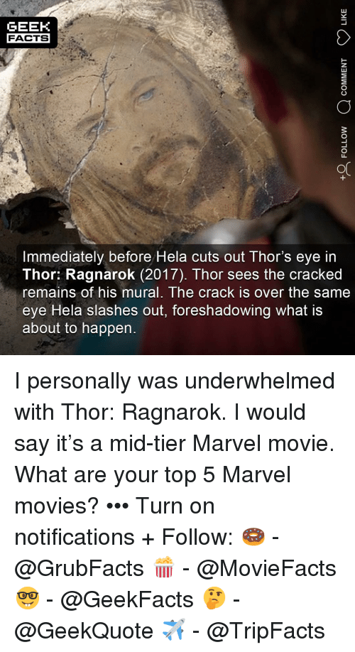 Facts, Memes, and Movies: GEEK  FACTS  Immediately before Hela cuts out Thor's eye in  Thor: Ragnarok (2017). Thor sees the cracked  remains of his mural, The crack is over the same  eye Hela slashes out, foreshadowing what is  about to happen I personally was underwhelmed with Thor: Ragnarok. I would say it's a mid-tier Marvel movie. What are your top 5 Marvel movies? ••• Turn on notifications + Follow: 🍩 - @GrubFacts 🍿 - @MovieFacts 🤓 - @GeekFacts 🤔 - @GeekQuote ✈️ - @TripFacts