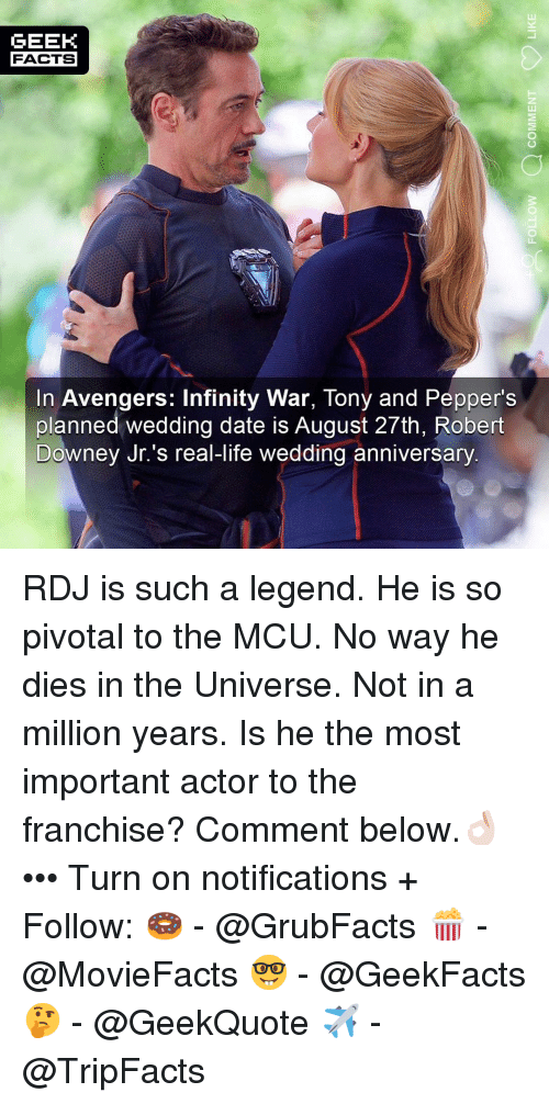 Facts, Life, and Memes: GEEK  FACTS  In Avengers: Infinity War, Tony and Pepper's  planned wedding date is August 27th, Robert  Downey Jr.'s real-life wedding anniversary RDJ is such a legend. He is so pivotal to the MCU. No way he dies in the Universe. Not in a million years. Is he the most important actor to the franchise? Comment below.👌🏻 ••• Turn on notifications + Follow: 🍩 - @GrubFacts 🍿 - @MovieFacts 🤓 - @GeekFacts 🤔 - @GeekQuote ✈️ - @TripFacts