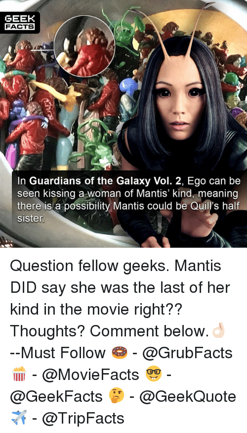 Facts, Memes, and Guardians of the Galaxy: GEEK  FACTS  In Guardians of the Galaxy Vol. 2, Ego can be  seen kissing a woman of Mantis' kind, meaning  there isla possibility Mantis could be Quill's half  sister Question fellow geeks. Mantis DID say she was the last of her kind in the movie right?? Thoughts? Comment below.👌🏻 --Must Follow 🍩 - @GrubFacts 🍿 - @MovieFacts 🤓 - @GeekFacts 🤔 - @GeekQuote ✈️ - @TripFacts