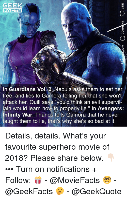 """Bad, Facts, and Memes: GEEK  FACTS  In Guardians Vol. 2 Nebula asks them to set her  frée, and lies to Gamora telling her that she won't  attack her. Quill says """"you'd think an evil supervil-  ain would learn how to properly lie."""" In Avengers:  nfinity War, Thanos tells Gamora that he never  taught them to lie, that's why she's so bad at it. Details, details. What's your favourite superhero movie of 2018? Please share below. 👇🏻 ••• Turn on notifications + Follow: 🍿 - @MovieFacts 🤓 - @GeekFacts 🤔 - @GeekQuote"""