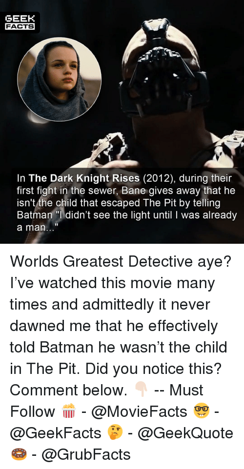 Bane, Batman, and Facts: GEEK  FACTS  In The Dark Knight Rises (2012), during their  first fight in the sewer, Bane gives away that he  isn't the child that escaped The Pit by telling  Batman didn't see the light until I was already  a man... Worlds Greatest Detective aye? I've watched this movie many times and admittedly it never dawned me that he effectively told Batman he wasn't the child in The Pit. Did you notice this? Comment below. 👇🏻 -- Must Follow 🍿 - @MovieFacts 🤓 - @GeekFacts 🤔 - @GeekQuote 🍩 - @GrubFacts