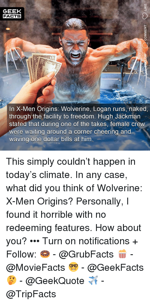 Facts, Memes, and Wolverine: GEEK  FACTS  In X-Men Origins: Wolverine, Logan runs, naked,  through the facility to freedom. Hugh Jackman  stated that during one of the takes, female creW  were waiting around a corner cheering and  waving one dollar bills at him This simply couldn't happen in today's climate. In any case, what did you think of Wolverine: X-Men Origins? Personally, I found it horrible with no redeeming features. How about you? ••• Turn on notifications + Follow: 🍩 - @GrubFacts 🍿 - @MovieFacts 🤓 - @GeekFacts 🤔 - @GeekQuote ✈️ - @TripFacts