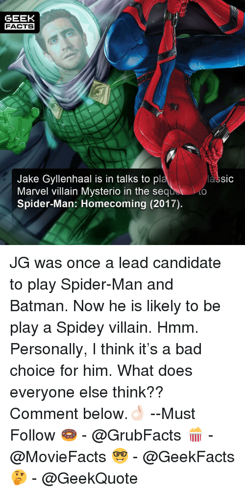 Bad, Batman, and Facts: GEEK  FACTS  Jake Gyllenhaal is in talks to pl  Marvel villain Mysterio in the sequ  Spider-Man: Homecoming (2017).  lassic  LO JG was once a lead candidate to play Spider-Man and Batman. Now he is likely to be play a Spidey villain. Hmm. Personally, I think it's a bad choice for him. What does everyone else think?? Comment below.👌🏻 --Must Follow 🍩 - @GrubFacts 🍿 - @MovieFacts 🤓 - @GeekFacts 🤔 - @GeekQuote