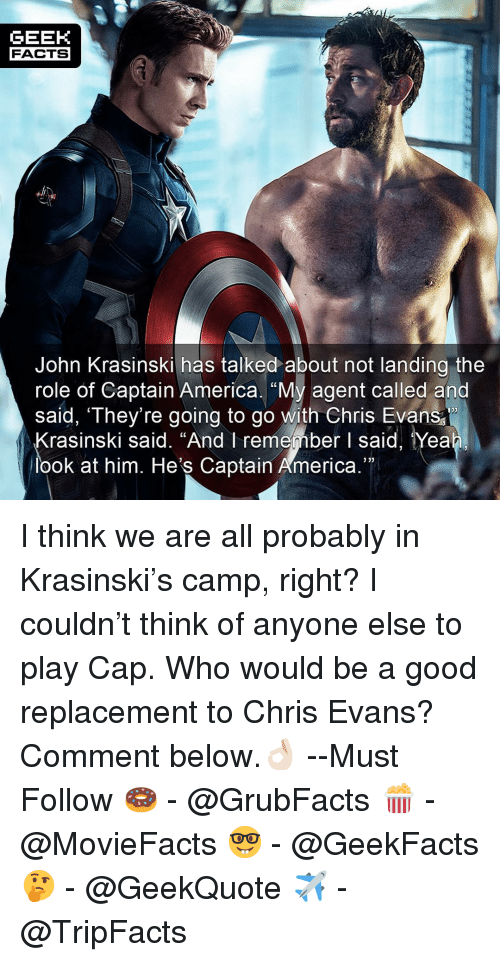 """America, Chris Evans, and Facts: GEEK  FACTS  John Krasinski has talked about not landing the  role of Captain America. """"My agent called and  saíd, They're going to go with Chris Evans  133  rasinski said. """"And I remember I said, Yea  look at him. He's Captain America."""" I think we are all probably in Krasinski's camp, right? I couldn't think of anyone else to play Cap. Who would be a good replacement to Chris Evans? Comment below.👌🏻 --Must Follow 🍩 - @GrubFacts 🍿 - @MovieFacts 🤓 - @GeekFacts 🤔 - @GeekQuote ✈️ - @TripFacts"""
