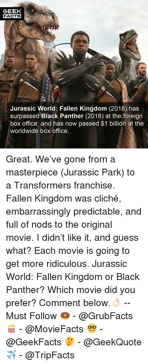 Facts, Jurassic Park, and Jurassic World: GEEK  FACTS  Jurassic World: Fallen Kingdom (2018) has  surpassed Black Panther (2018) at the foreign  box office, and has now passed $1 billion at the  worldwide box office Great. We've gone from a masterpiece (Jurassic Park) to a Transformers franchise. Fallen Kingdom was cliché, embarrassingly predictable, and full of nods to the original movie. I didn't like it, and guess what? Each movie is going to get more ridiculous. Jurassic World: Fallen Kingdom or Black Panther? Which movie did you prefer? Comment below.👌🏻 --Must Follow 🍩 - @GrubFacts 🍿 - @MovieFacts 🤓 - @GeekFacts 🤔 - @GeekQuote ✈️ - @TripFacts