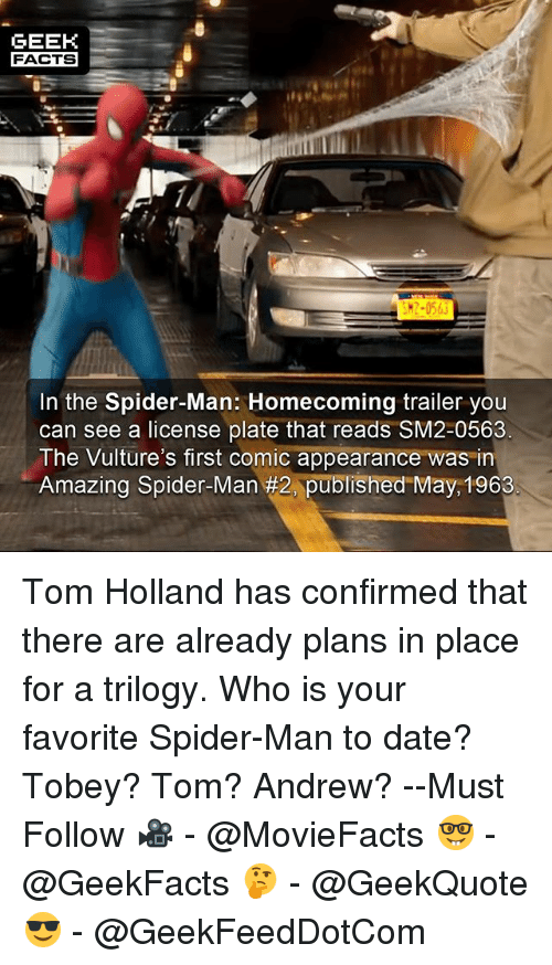 Facts, Memes, and Spider: GEEK  FACTS  K2-0563  In the Spider-Man: Homecoming trailer you  can see a license plate that reads SM2-0563  The Vulture's first comic appearance was in  Amazing Spider-Man #2, published May 1963 Tom Holland has confirmed that there are already plans in place for a trilogy. Who is your favorite Spider-Man to date? Tobey? Tom? Andrew? --Must Follow 🎥 - @MovieFacts 🤓 - @GeekFacts 🤔 - @GeekQuote 😎 - @GeekFeedDotCom