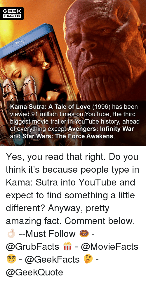 the force awakens: GEEK  FACTS  Kama Sutra: A Tale of Love (1996) has been  viewed 91 million times on YouTube, the third  biggest movie trailer in YouTube history, ahead  of everything except Avengers: Infinity War  and Star Wars: The Force Awakens. Yes, you read that right. Do you think it's because people type in Kama: Sutra into YouTube and expect to find something a little different? Anyway, pretty amazing fact. Comment below.👌🏻 --Must Follow 🍩 - @GrubFacts 🍿 - @MovieFacts 🤓 - @GeekFacts 🤔 - @GeekQuote