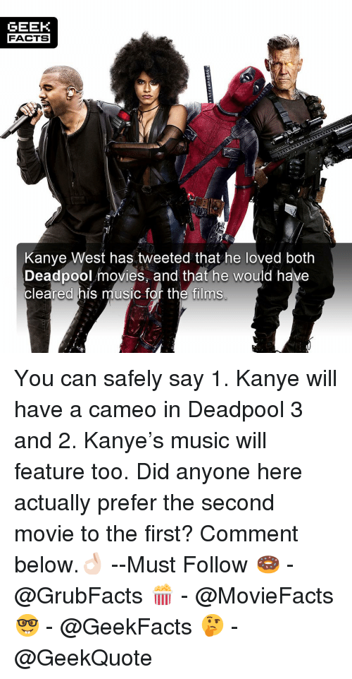 Facts, Kanye, and Memes: GEEK  FACTS  Kanye West has tweeted that he loved both  Deadpool movies, and that he would have  cleared his music for the films You can safely say 1. Kanye will have a cameo in Deadpool 3 and 2. Kanye's music will feature too. Did anyone here actually prefer the second movie to the first? Comment below.👌🏻 --Must Follow 🍩 - @GrubFacts 🍿 - @MovieFacts 🤓 - @GeekFacts 🤔 - @GeekQuote