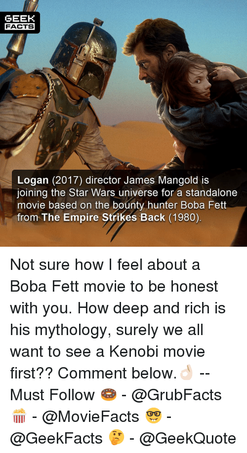 The Empire Strikes Back: GEEK  FACTS  Logan (2017) director James Mangold is  joining the Star Wars universe for a standalone  movie based on the bounty hunter Boba Fett  from The Empire Strikes Back (1980) Not sure how I feel about a Boba Fett movie to be honest with you. How deep and rich is his mythology, surely we all want to see a Kenobi movie first?? Comment below.👌🏻 --Must Follow 🍩 - @GrubFacts 🍿 - @MovieFacts 🤓 - @GeekFacts 🤔 - @GeekQuote