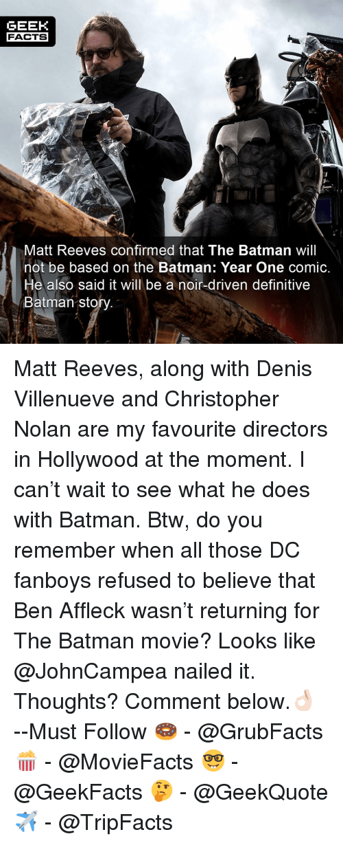 christopher nolan: GEEK  FACTS  Matt Reeves confirmed that The Batman will  not be based on the Batman: Year One comic.  He also said it will be a noir-driven definitive  Batman sto Matt Reeves, along with Denis Villenueve and Christopher Nolan are my favourite directors in Hollywood at the moment. I can't wait to see what he does with Batman. Btw, do you remember when all those DC fanboys refused to believe that Ben Affleck wasn't returning for The Batman movie? Looks like @JohnCampea nailed it. Thoughts? Comment below.👌🏻 --Must Follow 🍩 - @GrubFacts 🍿 - @MovieFacts 🤓 - @GeekFacts 🤔 - @GeekQuote ✈️ - @TripFacts