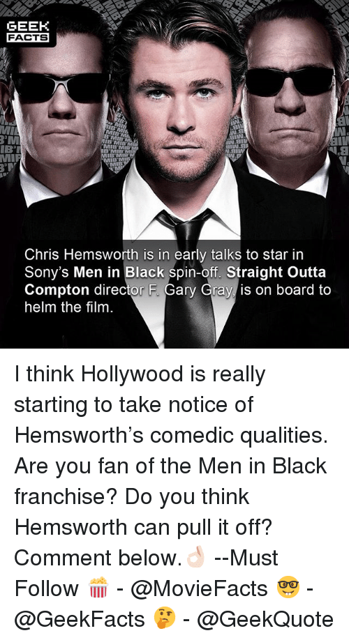 Chris Hemsworth, Facts, and Memes: GEEK  FACTS  MI  MIB MIB  IBT  N.aiw  IB'MIB  B'MIB  Chris Hemsworth is in early talks to star in  Sony's Men in Black spin-off. Straight Outta  Compton director F. Gary Gray is on board to  helm the film I think Hollywood is really starting to take notice of Hemsworth's comedic qualities. Are you fan of the Men in Black franchise? Do you think Hemsworth can pull it off? Comment below.👌🏻 --Must Follow 🍿 - @MovieFacts 🤓 - @GeekFacts 🤔 - @GeekQuote