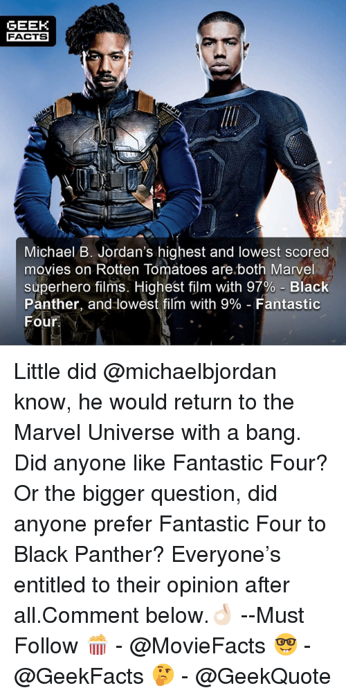 Jordans: GEEK  FACTS  Michael B. Jordan's highest and lowest scored  movies on Rotten Tomatoes are.both Marvel  superhero films. Highest film with 97%-Black  Panther, and lowest film with 9%-Fantastic  Four Little did @michaelbjordan know, he would return to the Marvel Universe with a bang. Did anyone like Fantastic Four? Or the bigger question, did anyone prefer Fantastic Four to Black Panther? Everyone's entitled to their opinion after all.Comment below.👌🏻 --Must Follow 🍿 - @MovieFacts 🤓 - @GeekFacts 🤔 - @GeekQuote
