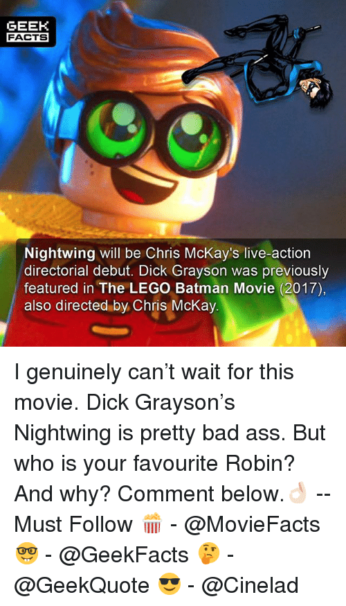 Ass, Bad, and Batman: GEEK  FACTS  Nightwing will be Chris McKay's live-action  directorial debut. Dick Grayson was previously  featured in The LEGO Batman Movie (2017)  also directed by Chris McKay I genuinely can't wait for this movie. Dick Grayson's Nightwing is pretty bad ass. But who is your favourite Robin? And why? Comment below.👌🏻 --Must Follow 🍿 - @MovieFacts 🤓 - @GeekFacts 🤔 - @GeekQuote 😎 - @Cinelad