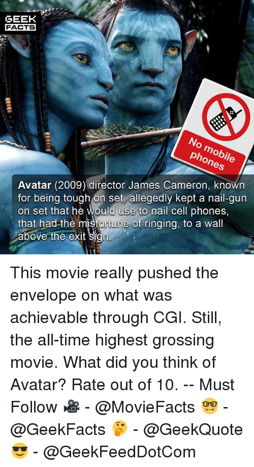Facts, Memes, and 2009: GEEK  FACTS  No mobile  phones  Avatar (2009) director James Cameron, known  for being tough on set, allegedly kept a nail-gun  on set that he would use to nail cell phones,  that had-the misfortune of ringing, to a wall  above the exit sign This movie really pushed the envelope on what was achievable through CGI. Still, the all-time highest grossing movie. What did you think of Avatar? Rate out of 10. -- Must Follow 🎥 - @MovieFacts 🤓 - @GeekFacts 🤔 - @GeekQuote 😎 - @GeekFeedDotCom