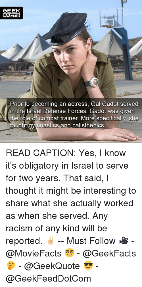 Facts, Memes, and Racism: GEEK  FACTS  Prior to becoming an actress, Gal Gadot served  in the Israel Defense Forces. Gadot was given  the role of combat trainer. More specifically, she  taught avmnastics and calisthenics READ CAPTION: Yes, I know it's obligatory in Israel to serve for two years. That said, I thought it might be interesting to share what she actually worked as when she served. Any racism of any kind will be reported. ✌🏼 -- Must Follow 🎥 - @MovieFacts 🤓 - @GeekFacts 🤔 - @GeekQuote 😎 - @GeekFeedDotCom