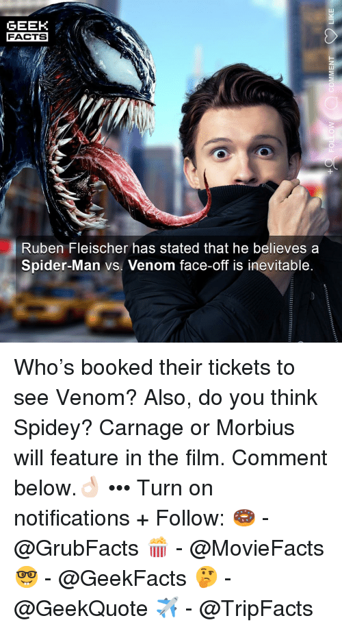 Facts, Memes, and Spider: GEEK  FACTS  Ruben Fleischer has stated that he believes a  Spider-Man vs. Venom face-off is inevitable Who's booked their tickets to see Venom? Also, do you think Spidey? Carnage or Morbius will feature in the film. Comment below.👌🏻 ••• Turn on notifications + Follow: 🍩 - @GrubFacts 🍿 - @MovieFacts 🤓 - @GeekFacts 🤔 - @GeekQuote ✈️ - @TripFacts
