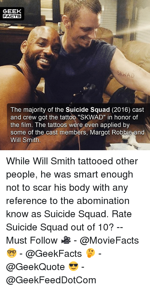 """the casting: GEEK  FACTS  The majority of the Suicide Squad (2016) cast  and crew got the tattoo """"SKWAD"""" in honor of  the film. The tattoos were even applied by  some of the cast members, Margot Robbie and  Will Smith While Will Smith tattooed other people, he was smart enough not to scar his body with any reference to the abomination know as Suicide Squad. Rate Suicide Squad out of 10? -- Must Follow 🎥 - @MovieFacts 🤓 - @GeekFacts 🤔 - @GeekQuote 😎 - @GeekFeedDotCom"""