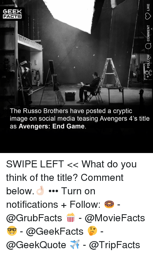 Facts, Memes, and Social Media: GEEK  FACTS  The Russo Brothers have posted a cryptic  image on social media teasing Avengers 4's title  as Avengers: End Game. SWIPE LEFT << What do you think of the title? Comment below.👌🏻 ••• Turn on notifications + Follow: 🍩 - @GrubFacts 🍿 - @MovieFacts 🤓 - @GeekFacts 🤔 - @GeekQuote ✈️ - @TripFacts