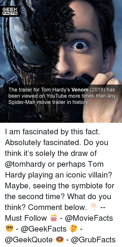 Facts, Memes, and Spider: GEEK  FACTS  The trailer for Tom Hardy's Venom (2018) has  been viewed on YouTube more times than any  Spider-Man movie trailer in history I am fascinated by this fact. Absolutely fascinated. Do you think it's solely the draw of @tomhardy or perhaps Tom Hardy playing an iconic villain? Maybe, seeing the symbiote for the second time? What do you think? Comment below. 👇🏻 -- Must Follow 🍿 - @MovieFacts 🤓 - @GeekFacts 🤔 - @GeekQuote 🍩 - @GrubFacts
