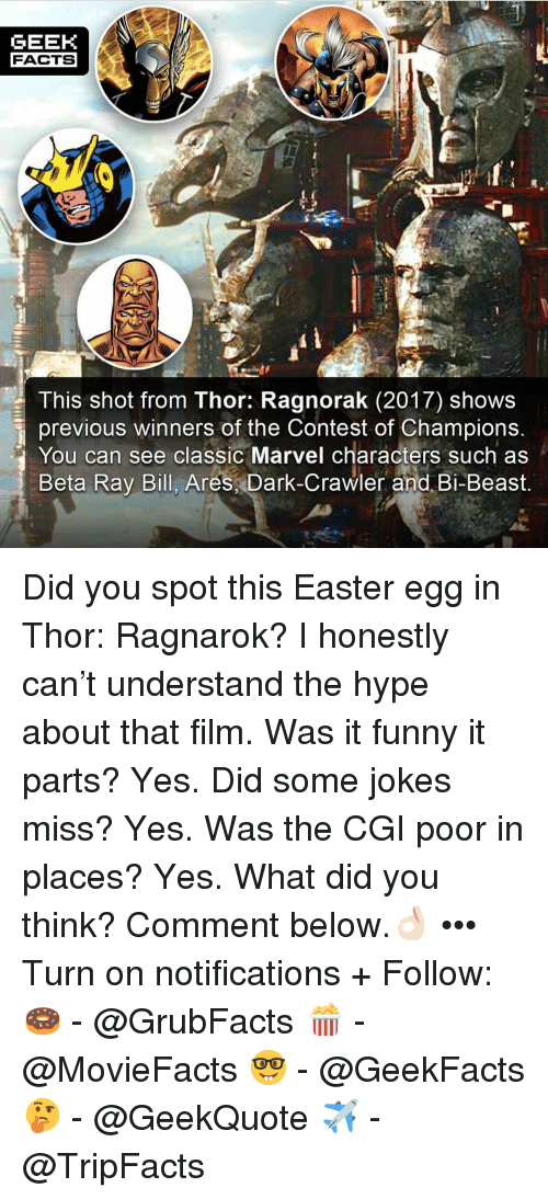 Easter, Facts, and Funny: GEEK  FACTS  This shot from Thor: Ragnorak (2017) shows  previous winners of the Contest of Champions  You can see classic Marvel characters such as  Beta Ray Bill, Ares Dark-Crawler and. Bi-Beast. Did you spot this Easter egg in Thor: Ragnarok? I honestly can't understand the hype about that film. Was it funny it parts? Yes. Did some jokes miss? Yes. Was the CGI poor in places? Yes. What did you think? Comment below.👌🏻 ••• Turn on notifications + Follow: 🍩 - @GrubFacts 🍿 - @MovieFacts 🤓 - @GeekFacts 🤔 - @GeekQuote ✈️ - @TripFacts