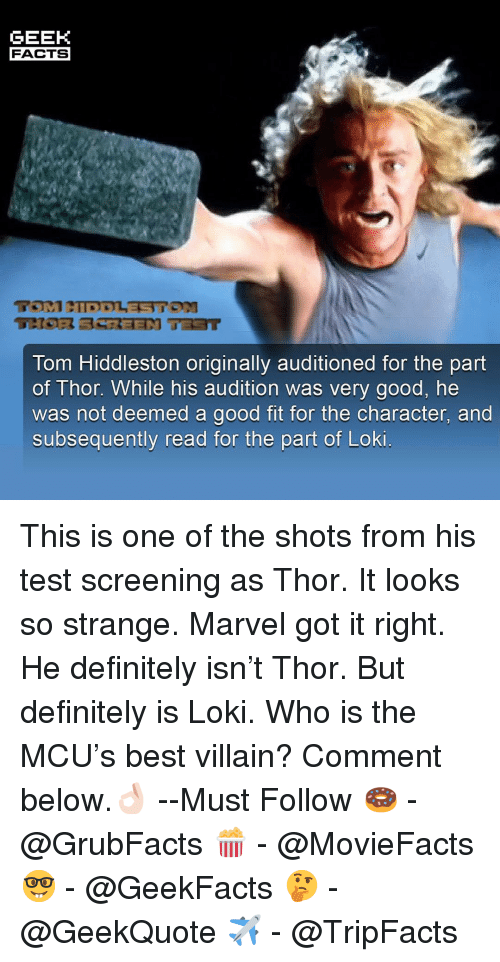 Definitely, Facts, and Memes: GEEK  FACTS  Tom Hiddleston originally auditioned for the part  of Thor. While his audition was very good, he  was not deemed a good fit for the character, and  subsequently read for the part of Loki This is one of the shots from his test screening as Thor. It looks so strange. Marvel got it right. He definitely isn't Thor. But definitely is Loki. Who is the MCU's best villain? Comment below.👌🏻 --Must Follow 🍩 - @GrubFacts 🍿 - @MovieFacts 🤓 - @GeekFacts 🤔 - @GeekQuote ✈️ - @TripFacts