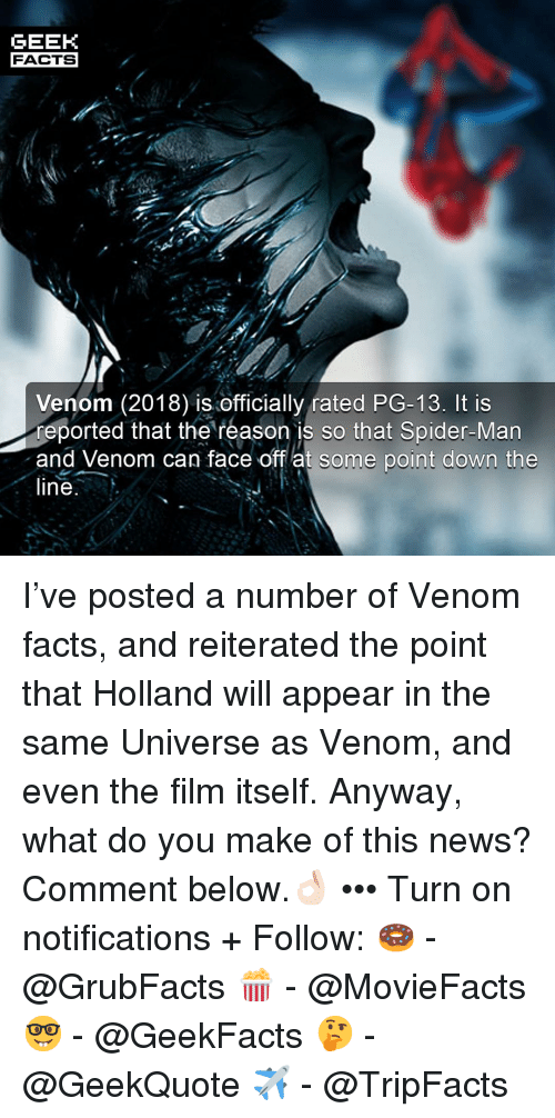 Facts, Memes, and News: GEEK  FACTS  Venom (2018) is officially rated PG-13. It is  reported that the reason is so that Spider-Man  and Venom can face off at some point down the  line I've posted a number of Venom facts, and reiterated the point that Holland will appear in the same Universe as Venom, and even the film itself. Anyway, what do you make of this news? Comment below.👌🏻 ••• Turn on notifications + Follow: 🍩 - @GrubFacts 🍿 - @MovieFacts 🤓 - @GeekFacts 🤔 - @GeekQuote ✈️ - @TripFacts
