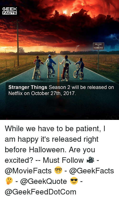 Facts, Halloween, and Memes: GEEK  FACTS  WELCOME  TO  HAWKINS  Stranger Things Season 2 will be released on  Netflix on October 27th, 2017. While we have to be patient, I am happy it's released right before Halloween. Are you excited? -- Must Follow 🎥 - @MovieFacts 🤓 - @GeekFacts 🤔 - @GeekQuote 😎 - @GeekFeedDotCom