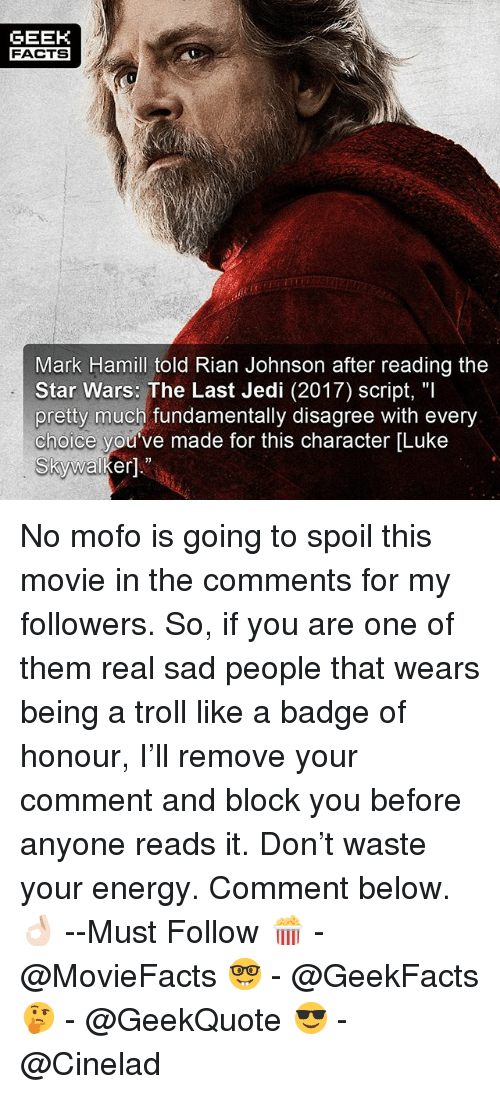"""Energy, Jedi, and Luke Skywalker: GEEK  FACTSx  Mark Hamill told Rian Johnson after reading the  Star Wars: The Last Jedi (2017) script, """"l  pretty much fundamentally disagree with every  choice you've made for this character [Luke  Skywalker]."""" No mofo is going to spoil this movie in the comments for my followers. So, if you are one of them real sad people that wears being a troll like a badge of honour, I'll remove your comment and block you before anyone reads it. Don't waste your energy. Comment below.👌🏻 --Must Follow 🍿 - @MovieFacts 🤓 - @GeekFacts 🤔 - @GeekQuote 😎 - @Cinelad"""
