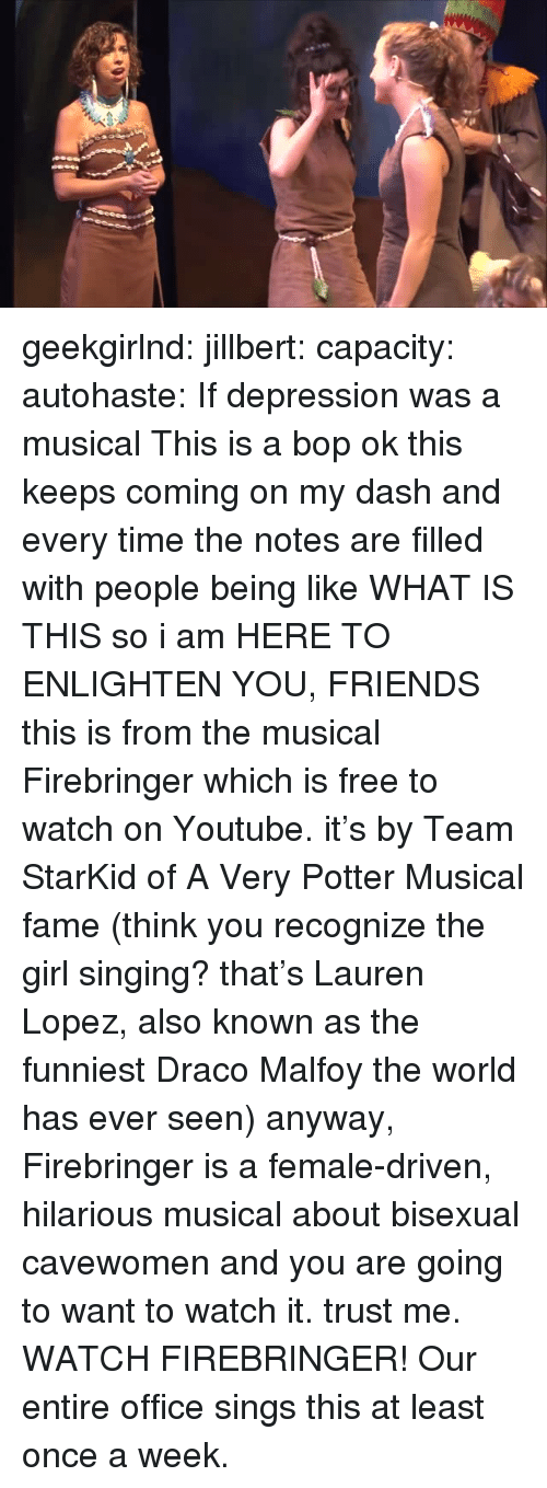 Friends, Singing, and Target: geekgirlnd:  jillbert:  capacity:  autohaste:  If depression was a musical  This is a bop  ok this keeps coming on my dash and every time the notes are filled with people being like WHAT IS THIS so i am HERE TO ENLIGHTEN YOU, FRIENDS this is from the musical Firebringerwhich is free to watch on Youtube. it's by Team StarKid of A Very Potter Musical fame (think you recognize the girl singing? that's Lauren Lopez, also known as the funniest Draco Malfoy the world has ever seen) anyway, Firebringer is a female-driven, hilarious musical about bisexual cavewomen and you are going to want to watch it. trust me. WATCH FIREBRINGER!   Our entire office sings this at least once a week.