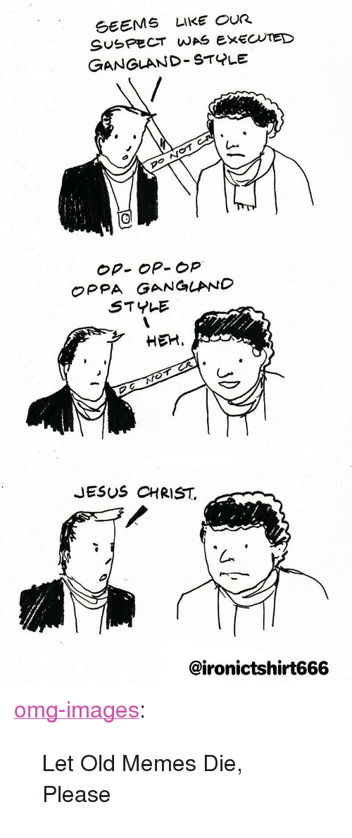 "Jesus, Memes, and Omg: GEEMS LIKE OUR  SUSPECT WAS EXECTED  GANGLAND STYLE  Op- OP- op  OPPA GANGLAND  STYLE  HEM,  JESUS CHRIST.  @ironictshirt666 <p><a href=""https://omg-images.tumblr.com/post/169911564082/let-old-memes-die-please"" class=""tumblr_blog"">omg-images</a>:</p>  <blockquote><p>Let Old Memes Die, Please</p></blockquote>"