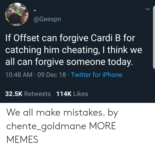 We All Make Mistakes: @Geespn  If Offset can forgive Cardi B for  catching him cheating, I think we  all can forgive someone today.  10:48 AM 09 Dec 18 Twitter for iPhone  32.5K Retweets 114K Likes We all make mistakes. by chente_goldmane MORE MEMES