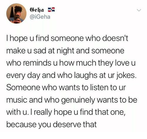 Love, Music, and Jokes: Geha  @iGeha  I hope u find someone who doesn't  make u sad at night and someone  who reminds u how much they love u  every day and who laughs at ur jokes.  Someone who wants to listen to ur  music and who genuinely wants to be  with u. I really hope u find that one,  because you deserve that
