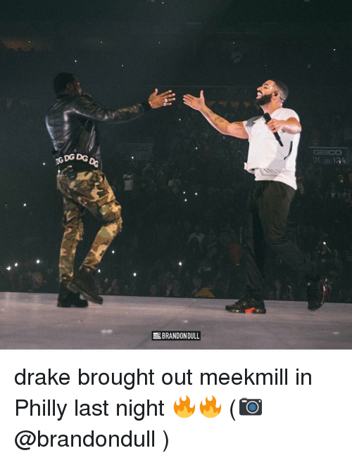 Drake, Memes, and Meekmill: GEICO  GDG DG  BRANDONDULL drake brought out meekmill in Philly last night 🔥🔥 (📷 @brandondull )